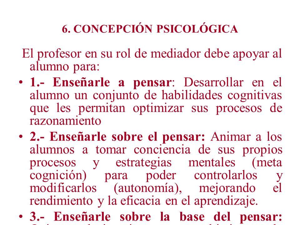 6. CONCEPCIÓN PSICOLÓGICA El profesor en su rol de mediador debe apoyar al alumno para: 1.- Enseñarle a pensar: Desarrollar en el alumno un conjunto d