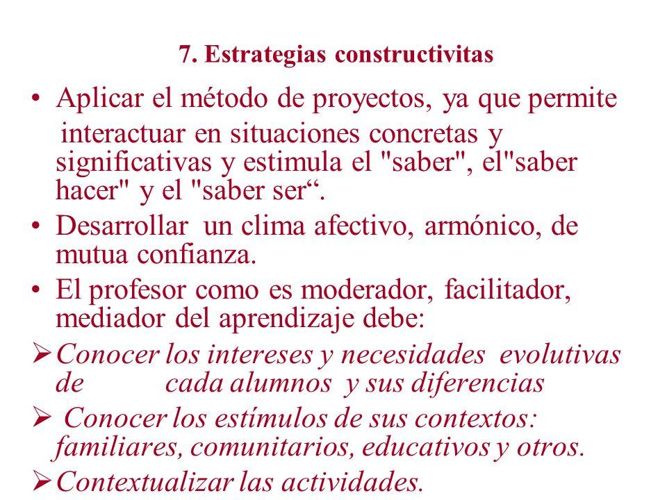 7. Estrategias constructivitas Aplicar el método de proyectos, ya que permite interactuar en situaciones concretas y significativas y estimula el