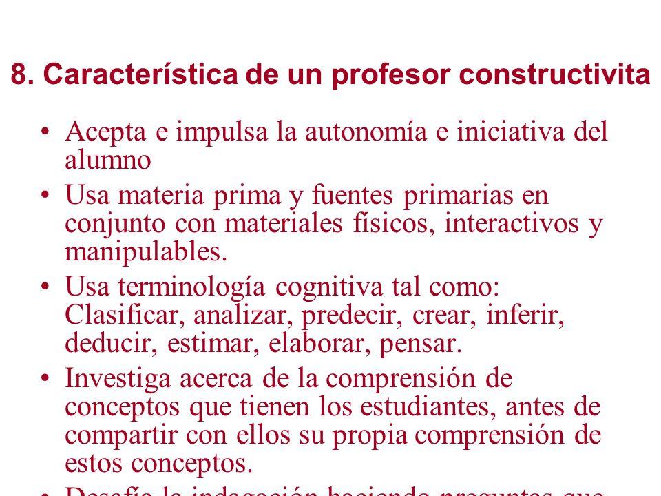 8. Característica de un profesor constructivita Acepta e impulsa la autonomía e iniciativa del alumno Usa materia prima y fuentes primarias en conjunt
