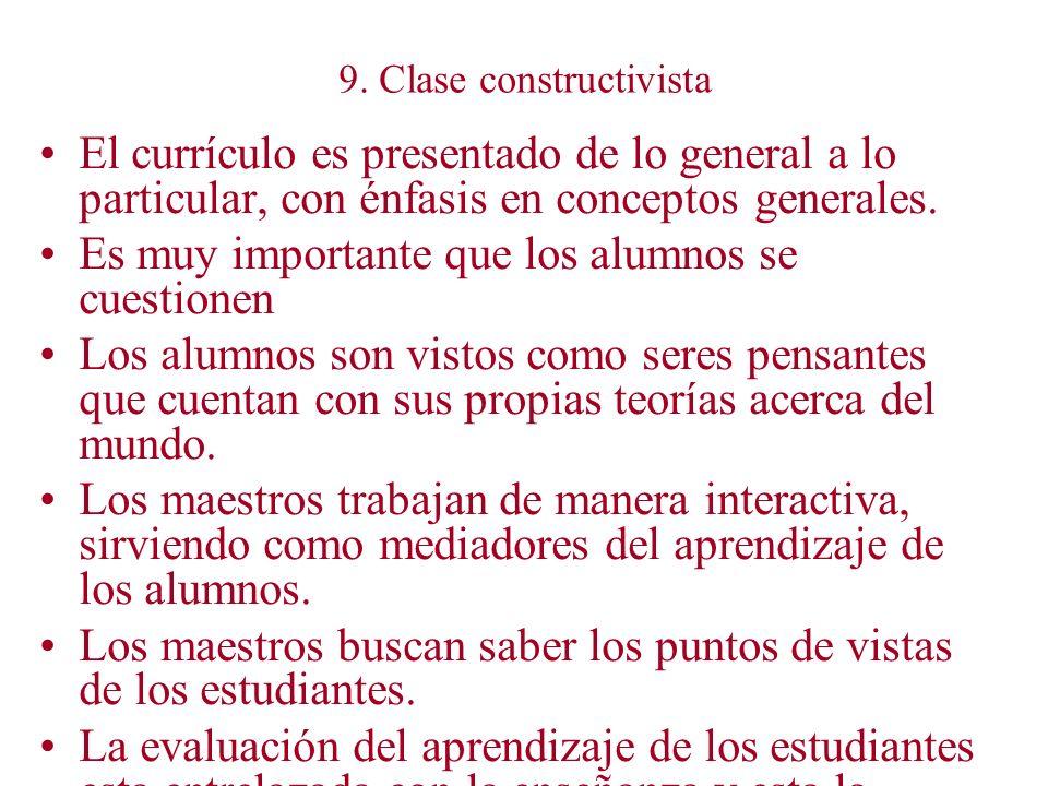9. Clase constructivista El currículo es presentado de lo general a lo particular, con énfasis en conceptos generales. Es muy importante que los alumn