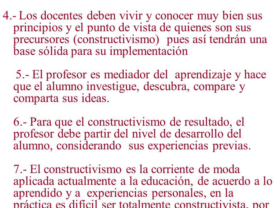 4.- Los docentes deben vivir y conocer muy bien sus principios y el punto de vista de quienes son sus precursores (constructivismo) pues así tendrán u