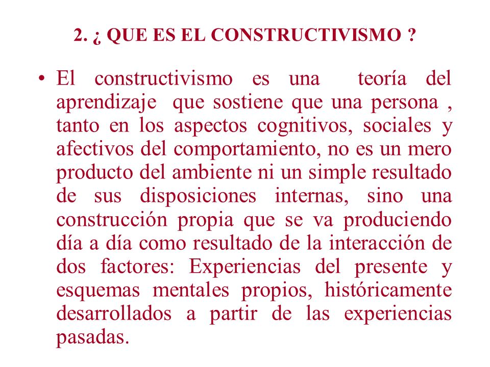 2. ¿ QUE ES EL CONSTRUCTIVISMO ? El constructivismo es una teoría del aprendizaje que sostiene que una persona, tanto en los aspectos cognitivos, soci