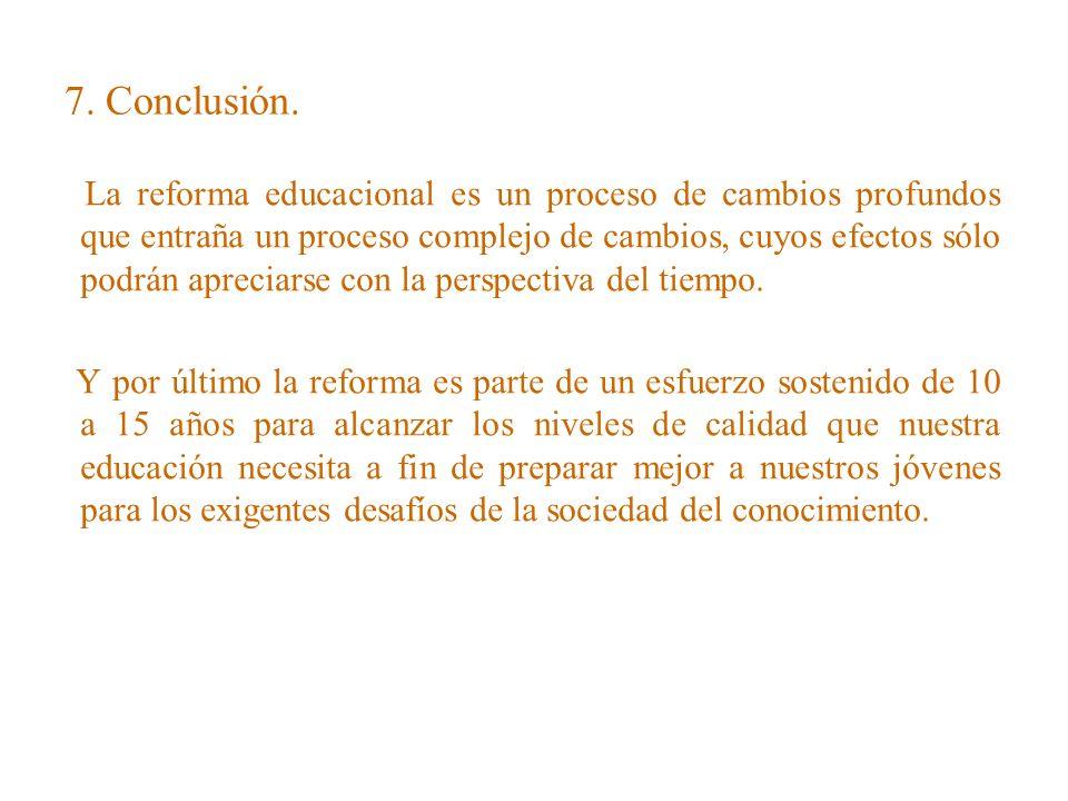 7. Conclusión. La reforma educacional es un proceso de cambios profundos que entraña un proceso complejo de cambios, cuyos efectos sólo podrán aprecia