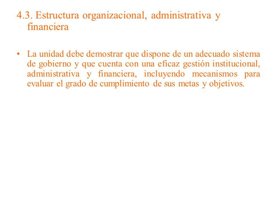 4.3. Estructura organizacional, administrativa y financiera La unidad debe demostrar que dispone de un adecuado sistema de gobierno y que cuenta con u