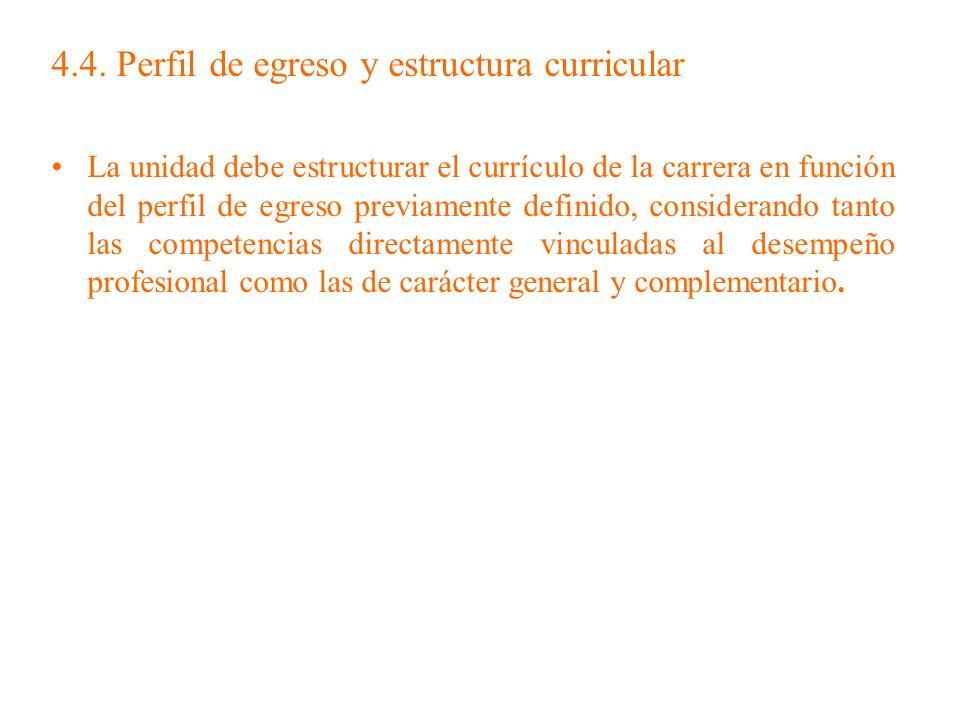 4.4. Perfil de egreso y estructura curricular La unidad debe estructurar el currículo de la carrera en función del perfil de egreso previamente defini