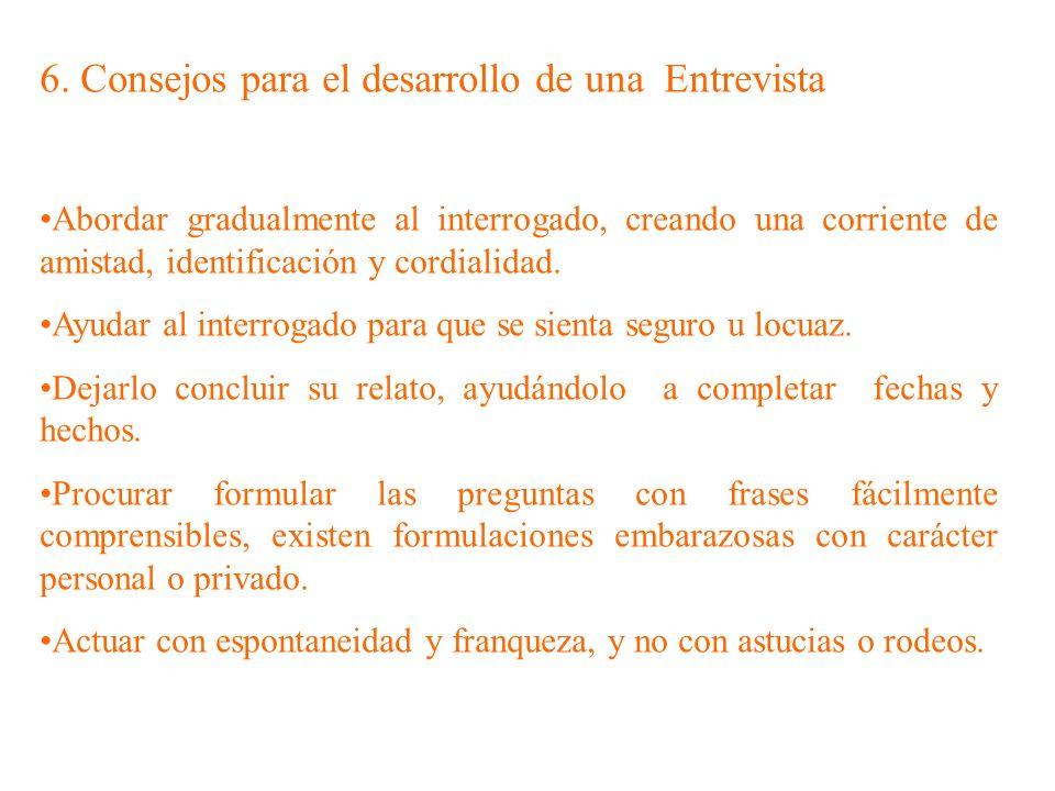 6. Consejos para el desarrollo de una Entrevista Abordar gradualmente al interrogado, creando una corriente de amistad, identificación y cordialidad.