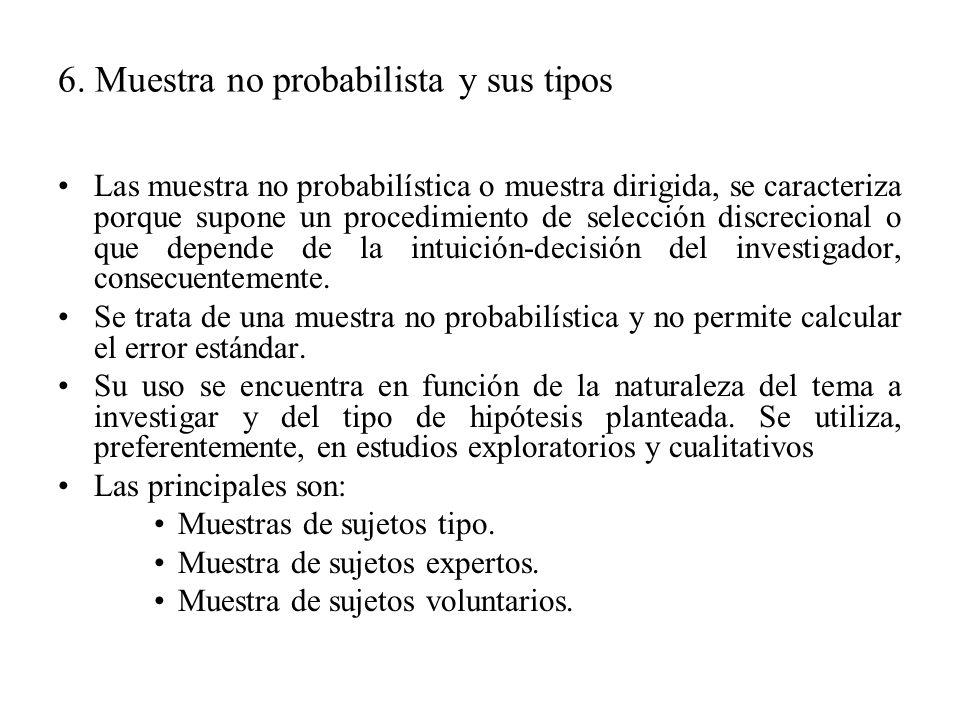 6. Muestra no probabilista y sus tipos Las muestra no probabilística o muestra dirigida, se caracteriza porque supone un procedimiento de selección di