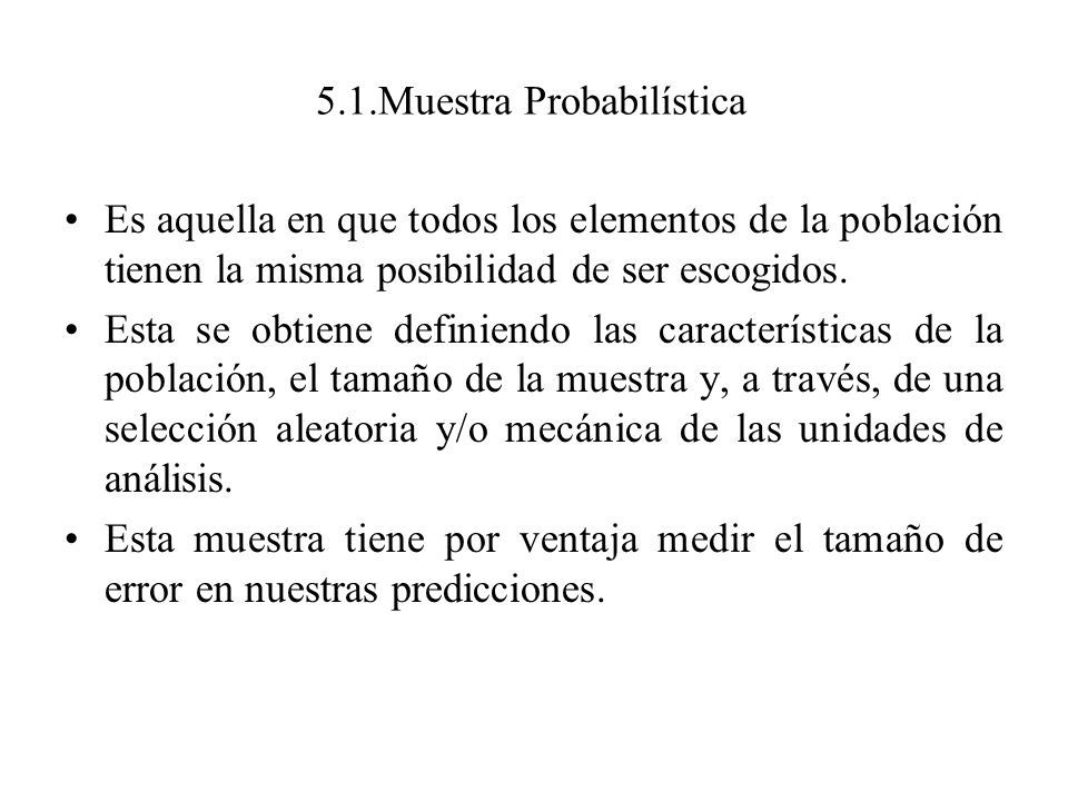 5.1.Muestra Probabilística Es aquella en que todos los elementos de la población tienen la misma posibilidad de ser escogidos. Esta se obtiene definie