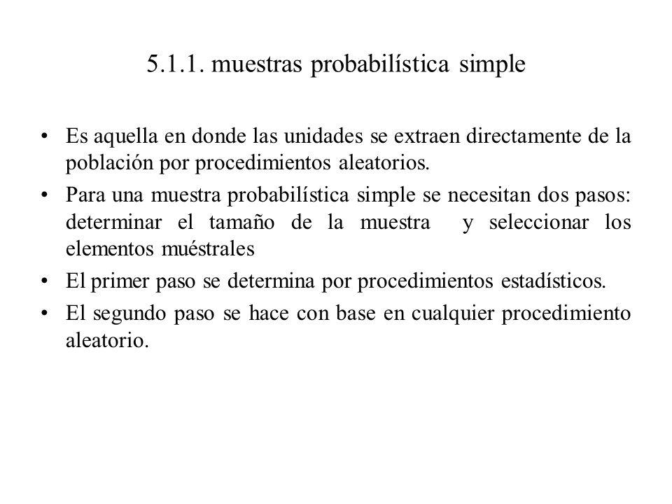 5.1.1. muestras probabilística simple Es aquella en donde las unidades se extraen directamente de la población por procedimientos aleatorios. Para una