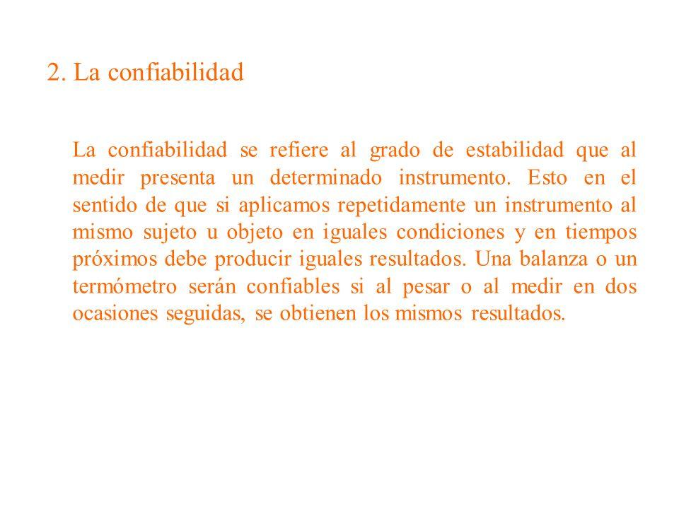 2. La confiabilidad La confiabilidad se refiere al grado de estabilidad que al medir presenta un determinado instrumento. Esto en el sentido de que si