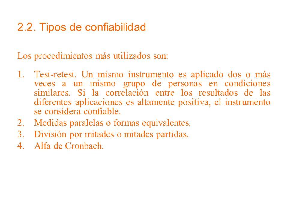 2.2. Tipos de confiabilidad Los procedimientos más utilizados son: 1.Test-retest. Un mismo instrumento es aplicado dos o más veces a un mismo grupo de