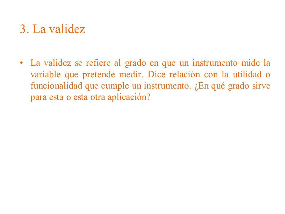 3. La validez La validez se refiere al grado en que un instrumento mide la variable que pretende medir. Dice relación con la utilidad o funcionalidad