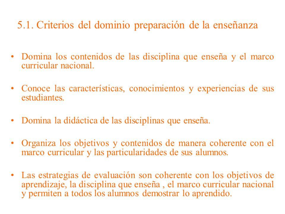 5.1. Criterios del dominio preparación de la enseñanza Domina los contenidos de las disciplina que enseña y el marco curricular nacional. Conoce las c