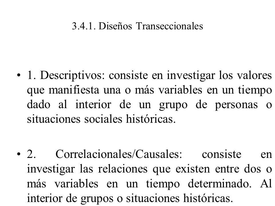 3.4.1. Diseños Transeccionales 1. Descriptivos: consiste en investigar los valores que manifiesta una o más variables en un tiempo dado al interior de
