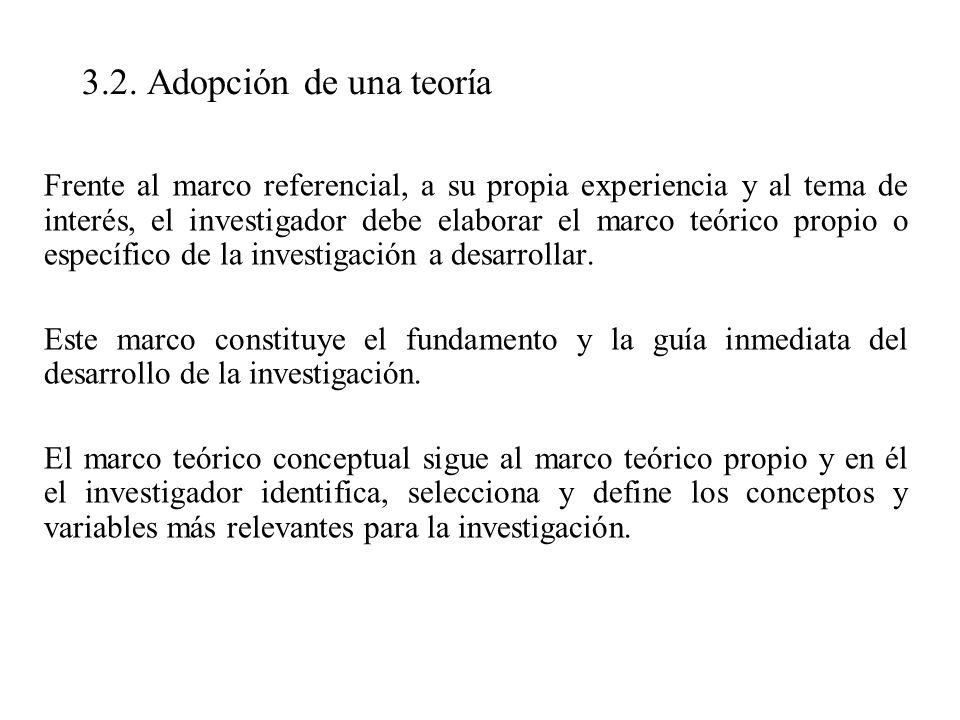 3.2. Adopción de una teoría Frente al marco referencial, a su propia experiencia y al tema de interés, el investigador debe elaborar el marco teórico