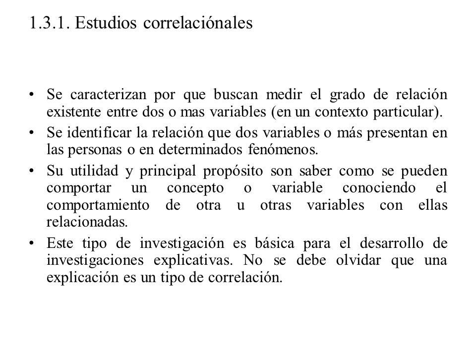 1.3.1. Estudios correlaciónales Se caracterizan por que buscan medir el grado de relación existente entre dos o mas variables (en un contexto particul