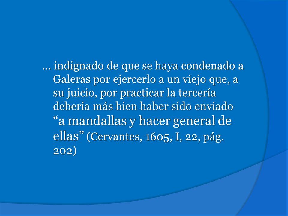 … indignado de que se haya condenado a Galeras por ejercerlo a un viejo que, a su juicio, por practicar la tercería debería más bien haber sido enviado a mandallas y hacer general de ellas (Cervantes, 1605, I, 22, pág.