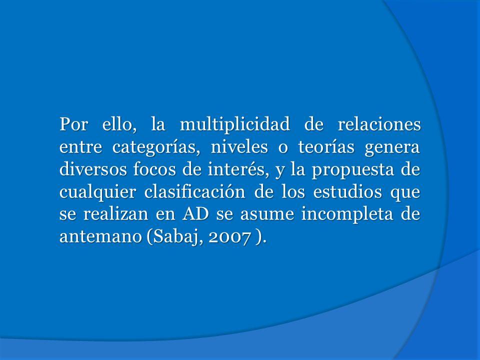Por ello, la multiplicidad de relaciones entre categorías, niveles o teorías genera diversos focos de interés, y la propuesta de cualquier clasificación de los estudios que se realizan en AD se asume incompleta de antemano (Sabaj, 2007 ).