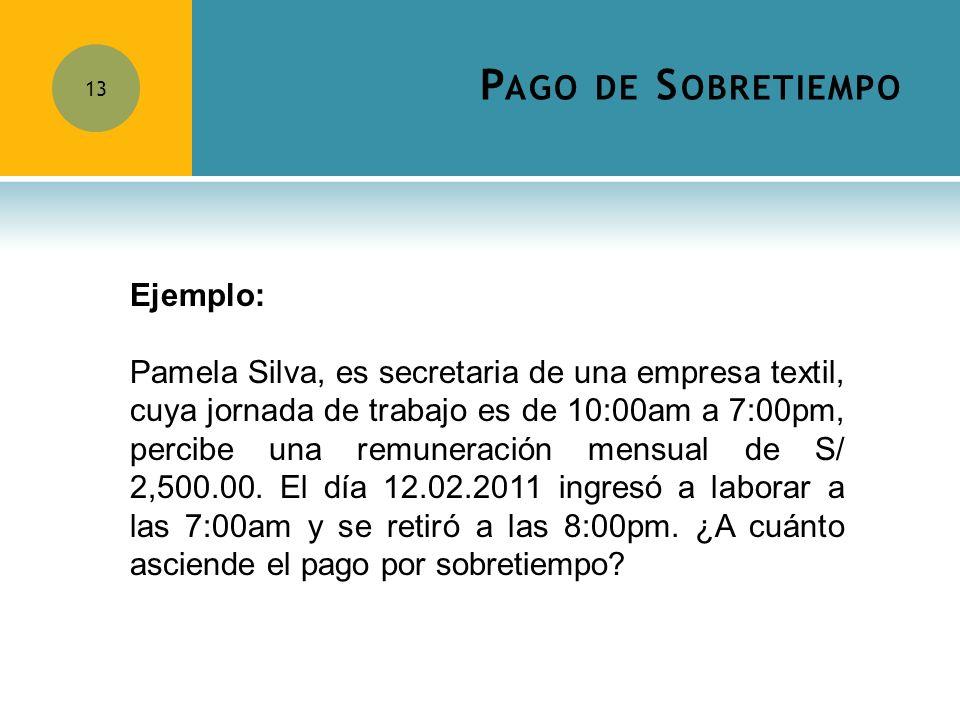 P AGO DE S OBRETIEMPO 13 Ejemplo: Pamela Silva, es secretaria de una empresa textil, cuya jornada de trabajo es de 10:00am a 7:00pm, percibe una remun