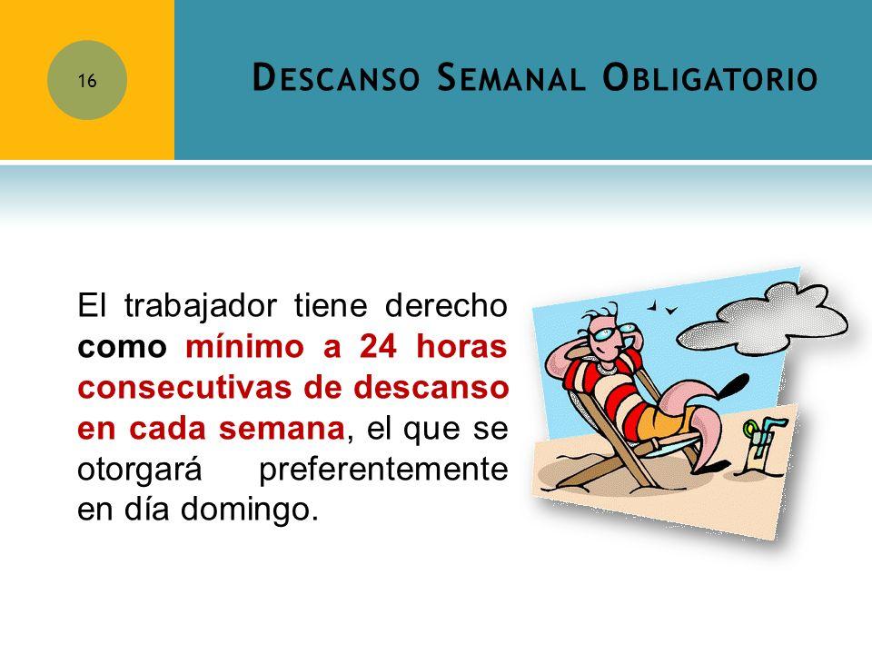 D ESCANSO S EMANAL O BLIGATORIO 16 El trabajador tiene derecho como mínimo a 24 horas consecutivas de descanso en cada semana, el que se otorgará pref