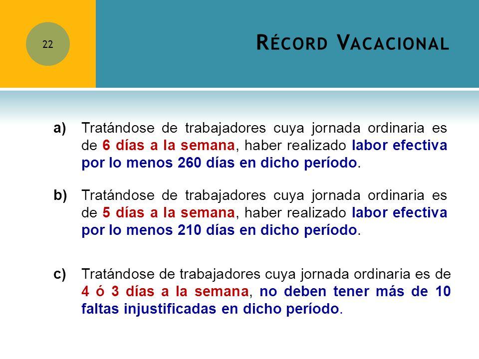 R ÉCORD V ACACIONAL 22 a) Tratándose de trabajadores cuya jornada ordinaria es de 6 días a la semana, haber realizado labor efectiva por lo menos 260