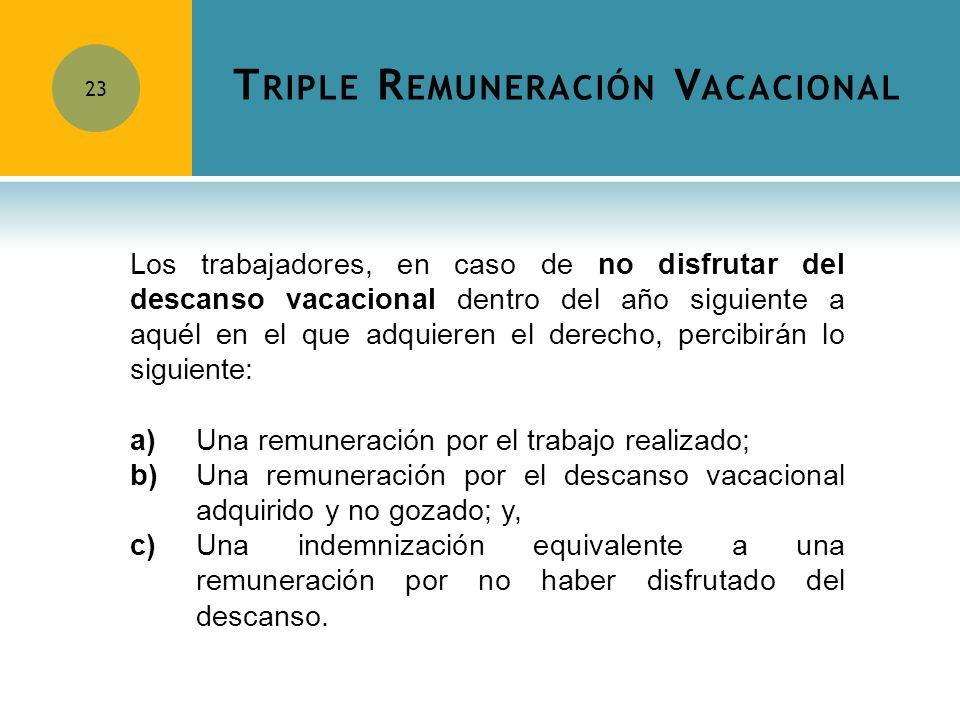 T RIPLE R EMUNERACIÓN V ACACIONAL 23 Los trabajadores, en caso de no disfrutar del descanso vacacional dentro del año siguiente a aquél en el que adqu