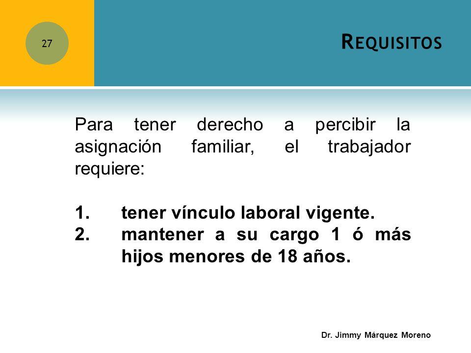 R EQUISITOS 27 Para tener derecho a percibir la asignación familiar, el trabajador requiere: 1.tener vínculo laboral vigente. 2.mantener a su cargo 1