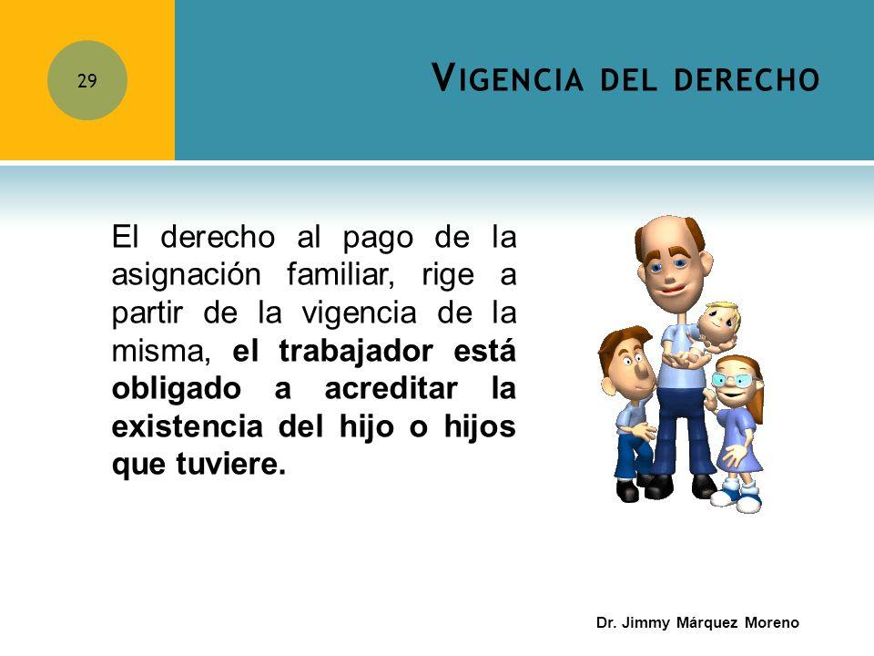 V IGENCIA DEL DERECHO 29 El derecho al pago de la asignación familiar, rige a partir de la vigencia de la misma, el trabajador está obligado a acredit