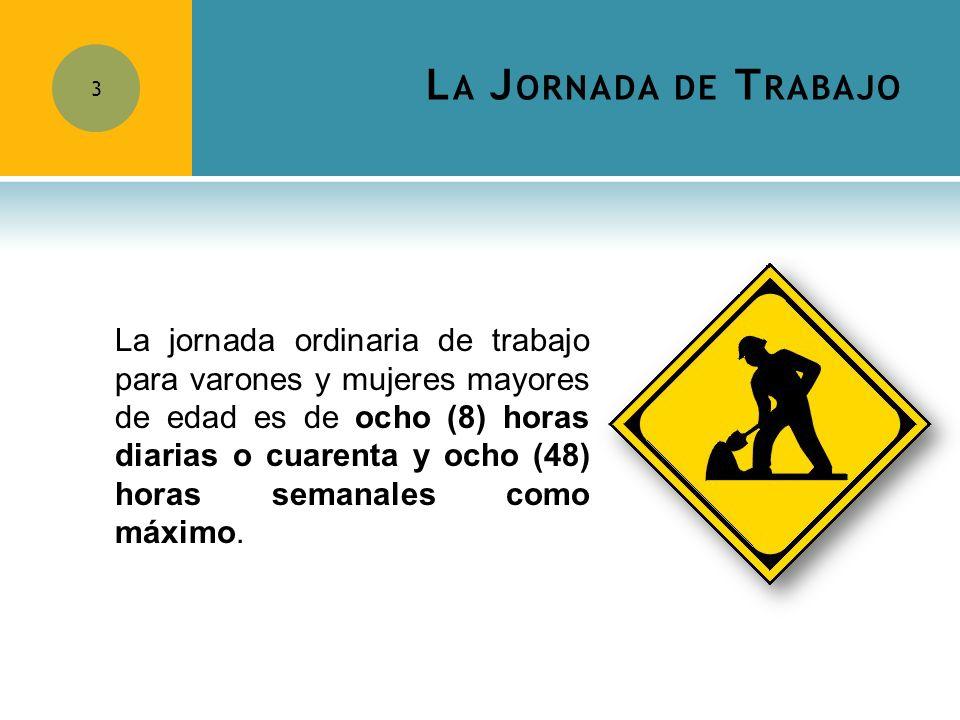 L A J ORNADA DE T RABAJO 3 La jornada ordinaria de trabajo para varones y mujeres mayores de edad es de ocho (8) horas diarias o cuarenta y ocho (48)