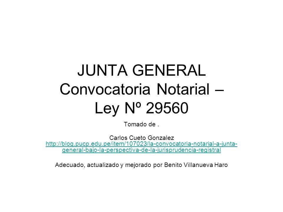 JUNTA GENERAL Convocatoria Notarial – Ley Nº 29560 Tomado de. Carlos Cueto Gonzalez http://blog.pucp.edu.pe/item/107023/la-convocatoria-notarial-a-jun