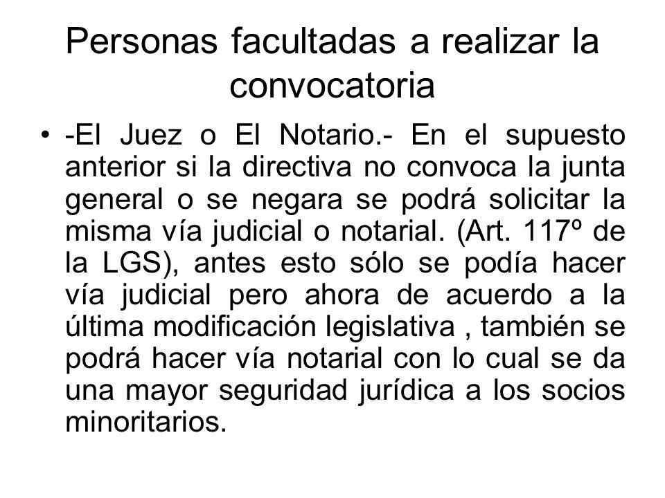 Personas facultadas a realizar la convocatoria -El Juez o El Notario.- En el supuesto anterior si la directiva no convoca la junta general o se negara
