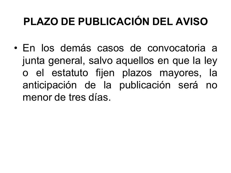PLAZO DE PUBLICACIÓN DEL AVISO En los demás casos de convocatoria a junta general, salvo aquellos en que la ley o el estatuto fijen plazos mayores, la