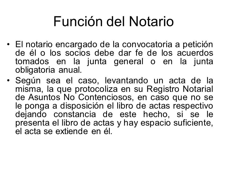 Función del Notario El notario encargado de la convocatoria a petición de él o los socios debe dar fe de los acuerdos tomados en la junta general o en