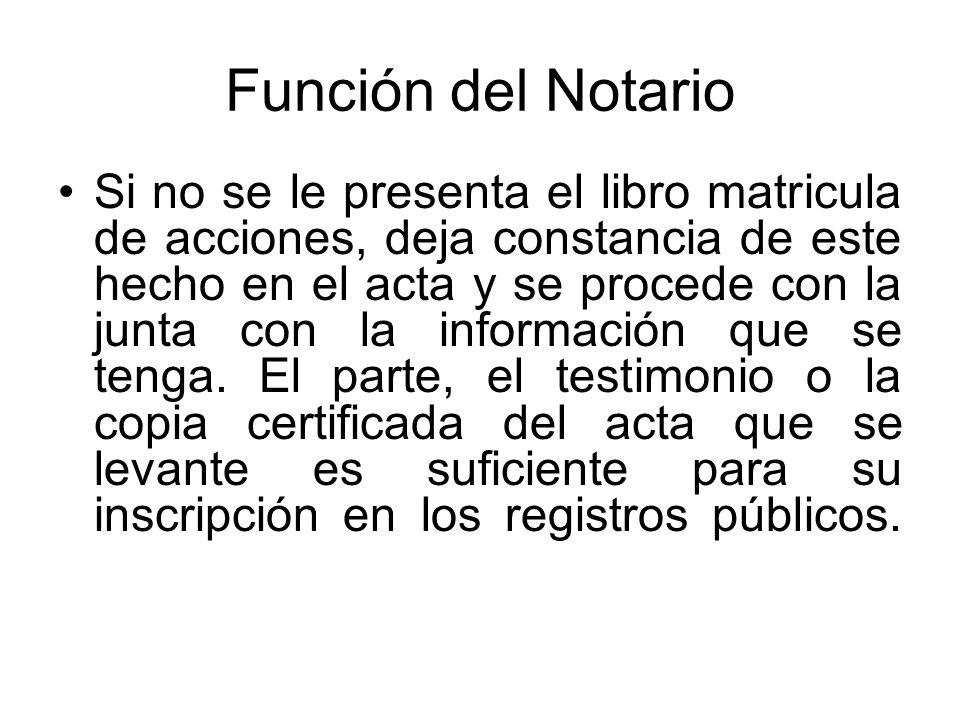 Función del Notario Si no se le presenta el libro matricula de acciones, deja constancia de este hecho en el acta y se procede con la junta con la inf