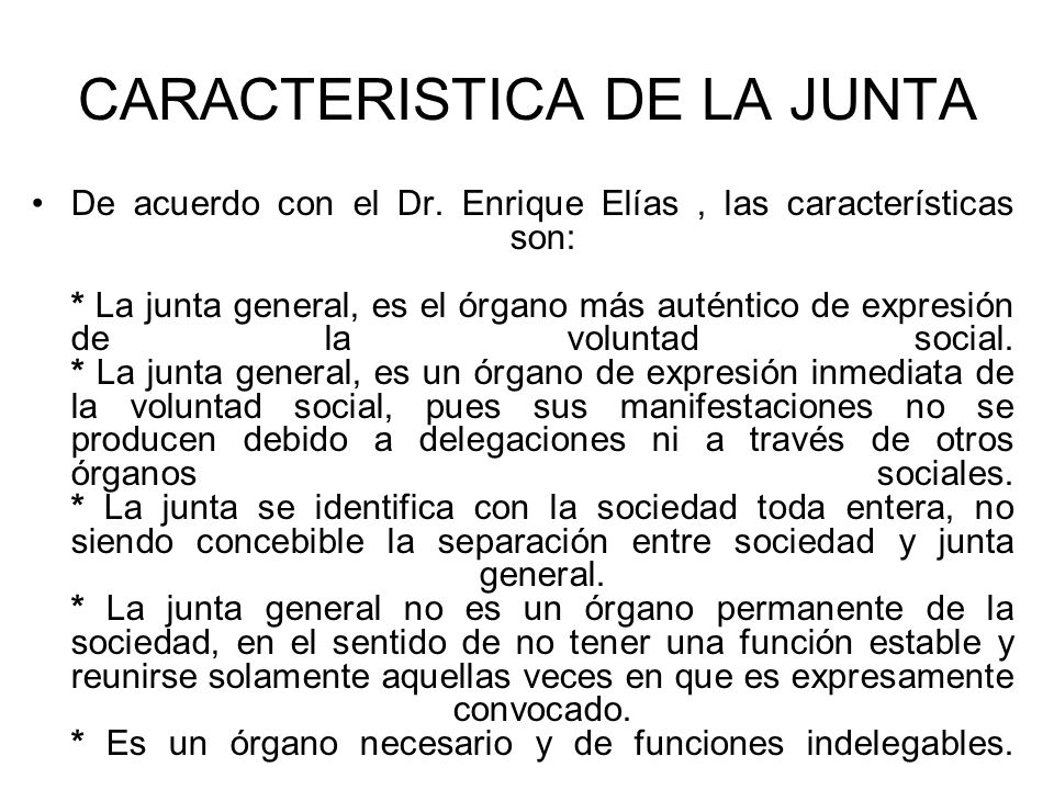 CARACTERISTICA DE LA JUNTA De acuerdo con el Dr. Enrique Elías, las características son: * La junta general, es el órgano más auténtico de expresión d