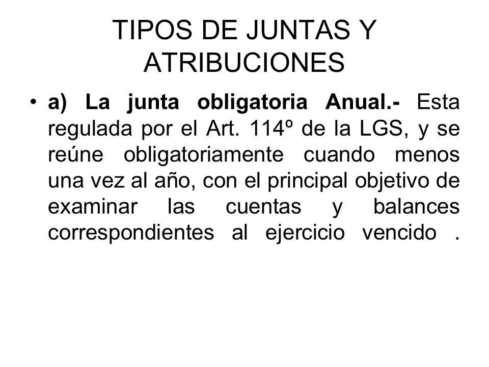 TIPOS DE JUNTAS Y ATRIBUCIONES a) La junta obligatoria Anual.- Esta regulada por el Art. 114º de la LGS, y se reúne obligatoriamente cuando menos una