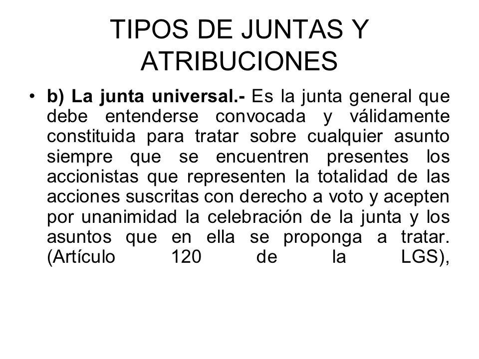 TIPOS DE JUNTAS Y ATRIBUCIONES b) La junta universal.- Es la junta general que debe entenderse convocada y válidamente constituida para tratar sobre c