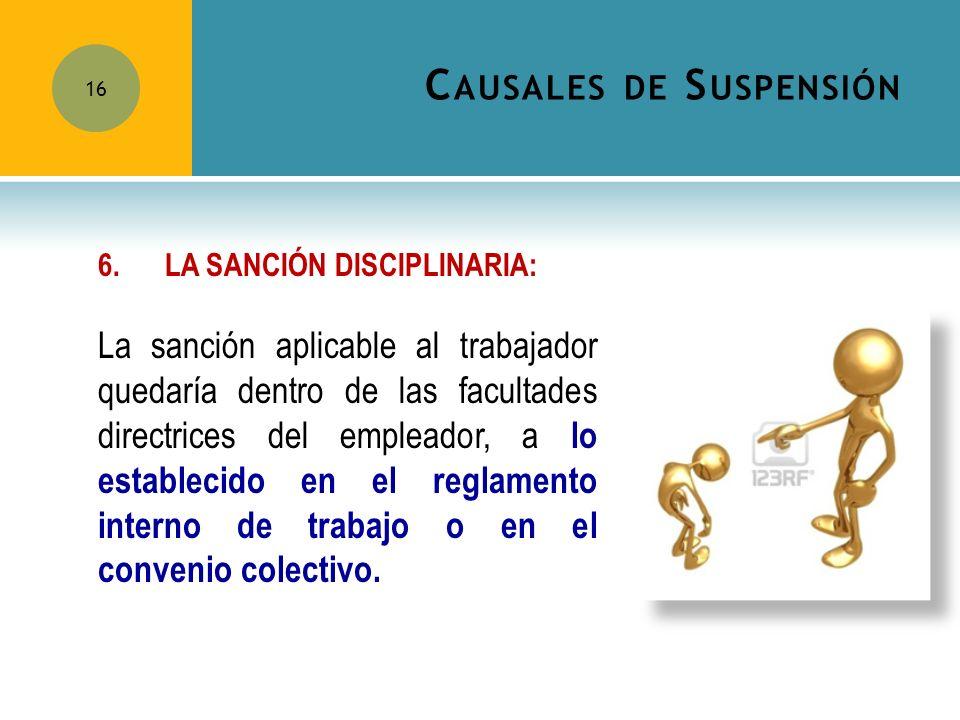C AUSALES DE S USPENSIÓN 16 6.LA SANCIÓN DISCIPLINARIA: La sanción aplicable al trabajador quedaría dentro de las facultades directrices del empleador