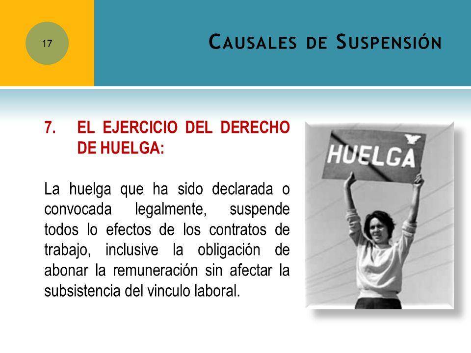 C AUSALES DE S USPENSIÓN 17 7.EL EJERCICIO DEL DERECHO DE HUELGA: La huelga que ha sido declarada o convocada legalmente, suspende todos lo efectos de