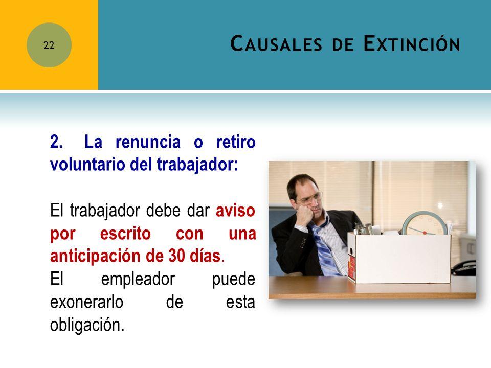 C AUSALES DE E XTINCIÓN 22 2.La renuncia o retiro voluntario del trabajador: El trabajador debe dar aviso por escrito con una anticipación de 30 días.