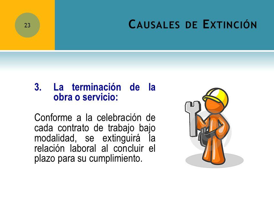 C AUSALES DE E XTINCIÓN 23 3.La terminación de la obra o servicio: Conforme a la celebración de cada contrato de trabajo bajo modalidad, se extinguirá