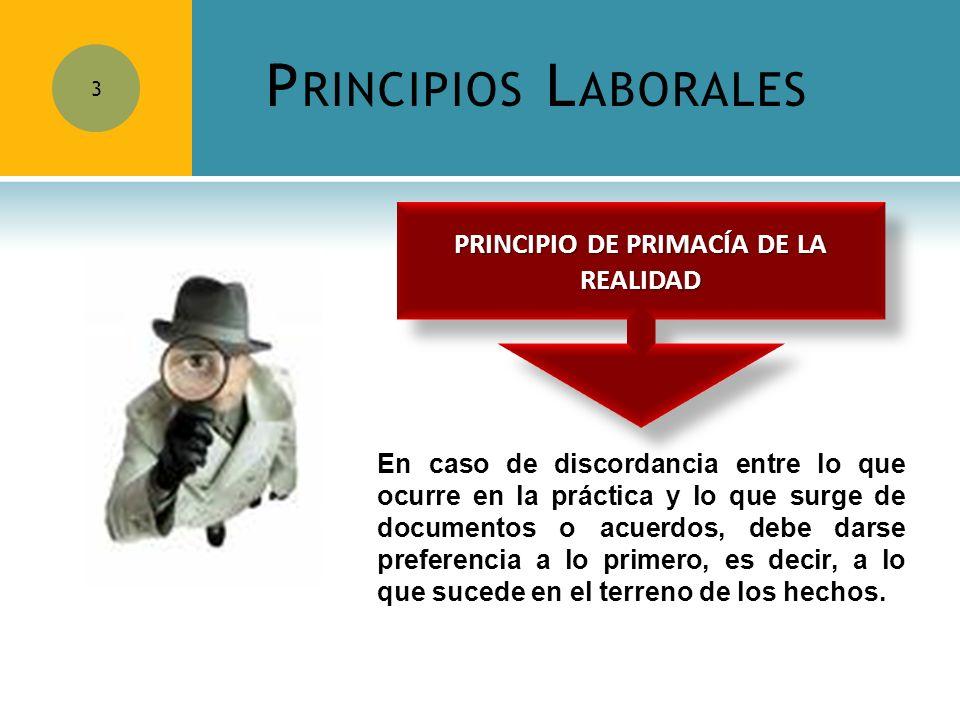 P RINCIPIOS L ABORALES 3 En caso de discordancia entre lo que ocurre en la práctica y lo que surge de documentos o acuerdos, debe darse preferencia a