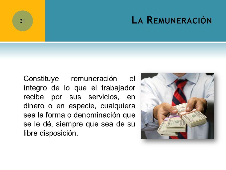 L A R EMUNERACIÓN 31 Constituye remuneración el íntegro de lo que el trabajador recibe por sus servicios, en dinero o en especie, cualquiera sea la fo