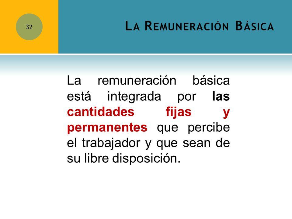 L A R EMUNERACIÓN B ÁSICA 32 La remuneración básica está integrada por las cantidades fijas y permanentes que percibe el trabajador y que sean de su l