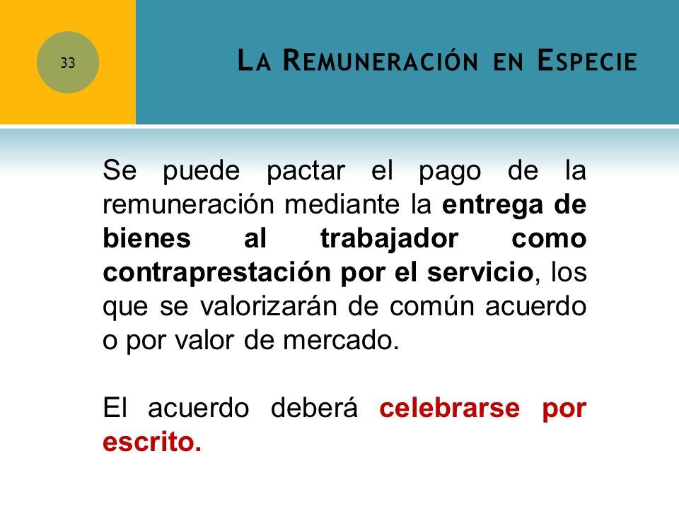 L A R EMUNERACIÓN EN E SPECIE 33 Se puede pactar el pago de la remuneración mediante la entrega de bienes al trabajador como contraprestación por el s