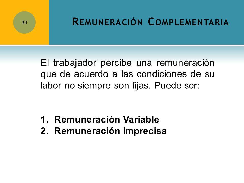 R EMUNERACIÓN C OMPLEMENTARIA 34 El trabajador percibe una remuneración que de acuerdo a las condiciones de su labor no siempre son fijas. Puede ser: