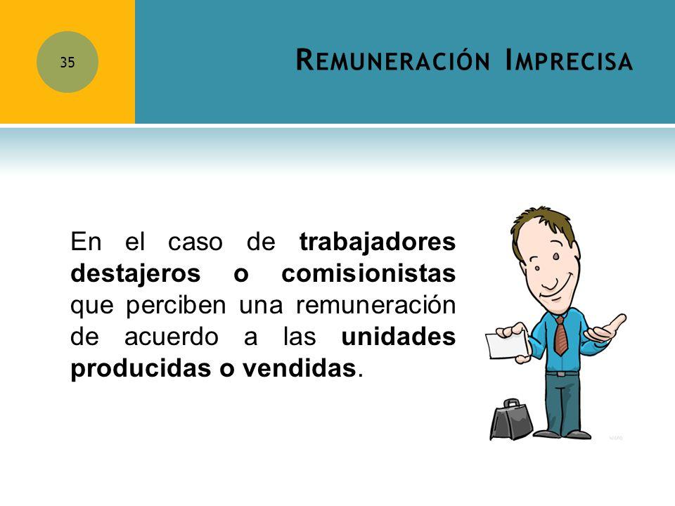 R EMUNERACIÓN I MPRECISA 35 En el caso de trabajadores destajeros o comisionistas que perciben una remuneración de acuerdo a las unidades producidas o