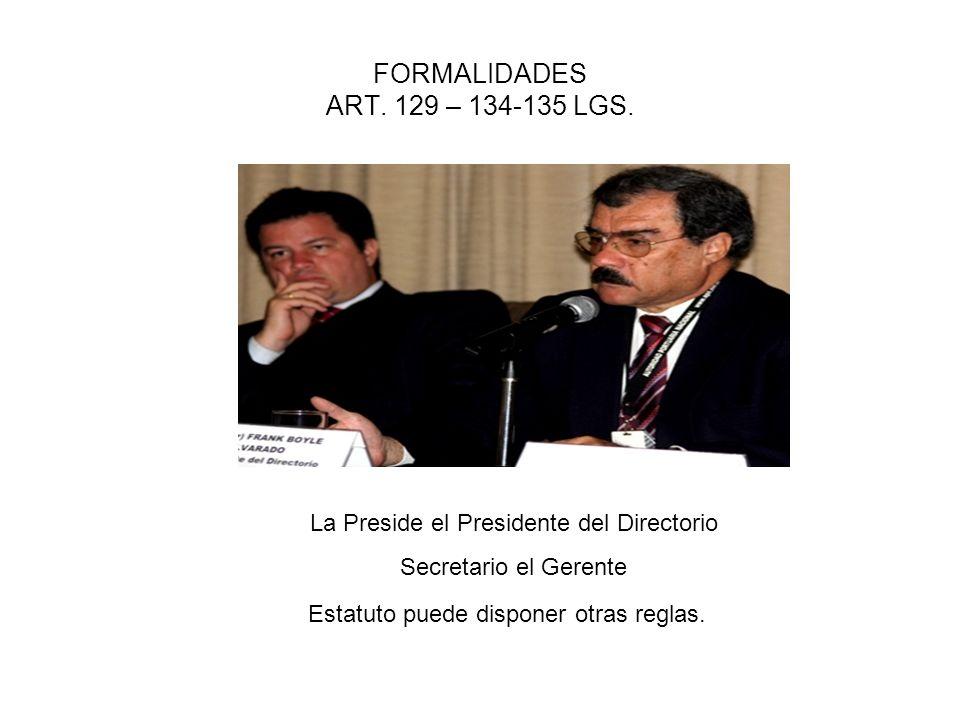 FORMALIDADES ART. 129 – 134-135 LGS. La Preside el Presidente del Directorio Secretario el Gerente Estatuto puede disponer otras reglas.