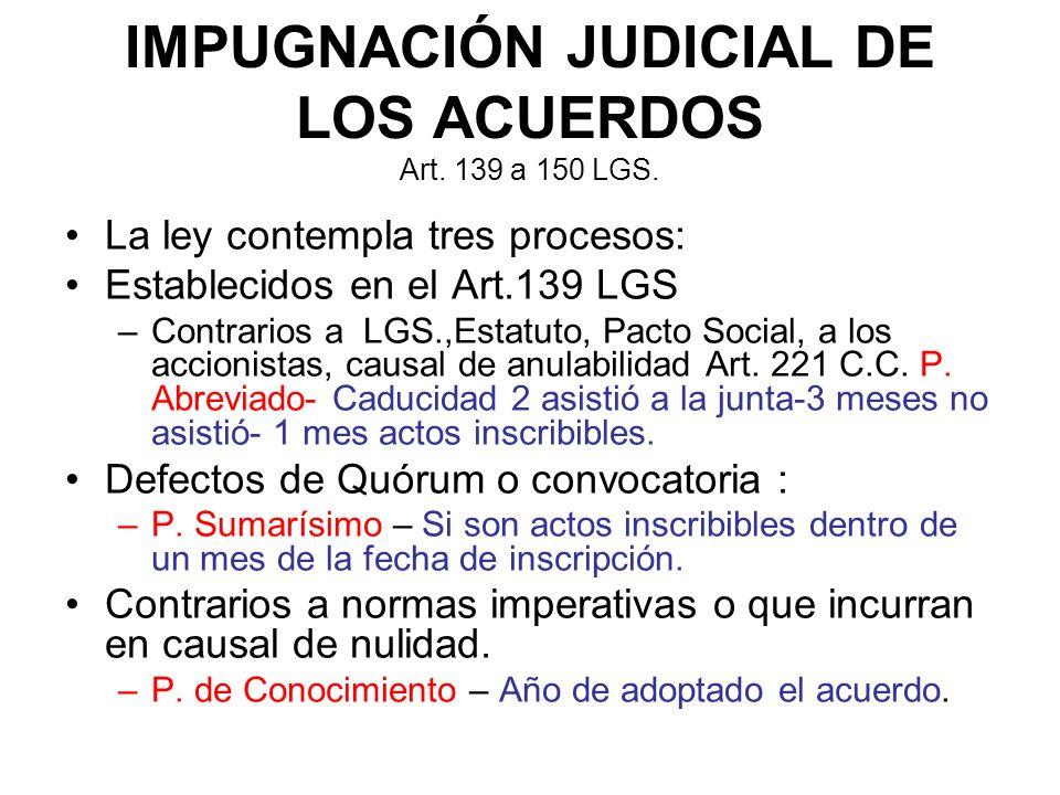 IMPUGNACIÓN JUDICIAL DE LOS ACUERDOS Art. 139 a 150 LGS. La ley contempla tres procesos: Establecidos en el Art.139 LGS –Contrarios a LGS.,Estatuto, P
