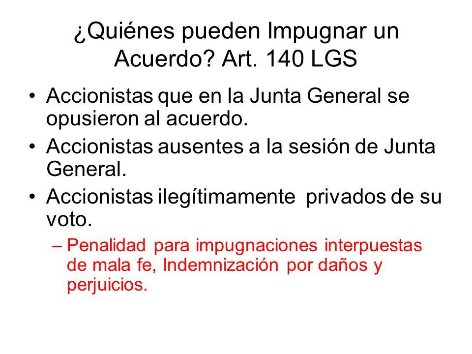 ¿Quiénes pueden Impugnar un Acuerdo? Art. 140 LGS Accionistas que en la Junta General se opusieron al acuerdo. Accionistas ausentes a la sesión de Jun